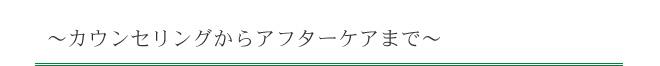 〜カウンセリングからアフターケアまで〜